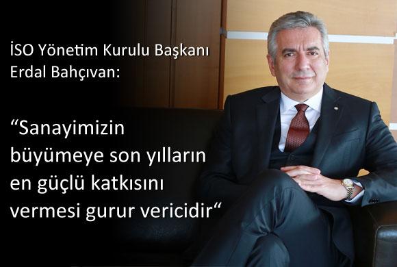 """İSO Yönetim Kurulu Başkanı Erdal Bahçıvan: """"Sanayimizin Büyümeye Son Yılların En Güçlü Katkısını Vermesi Gurur Vericidir"""""""