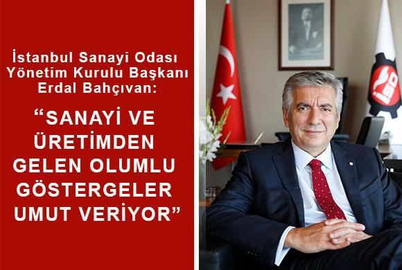 """İstanbul Sanayi Odası Başkanı Erdal Bahçıvan: """"Sanayi ve Üretimden Gelen Olumlu Göstergeler Umut Veriyor"""""""